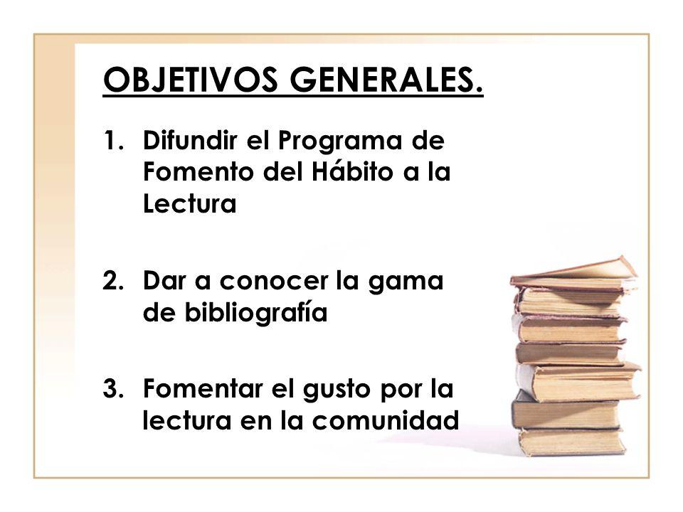 OBJETIVOS GENERALES. Difundir el Programa de Fomento del Hábito a la Lectura. Dar a conocer la gama de bibliografía.
