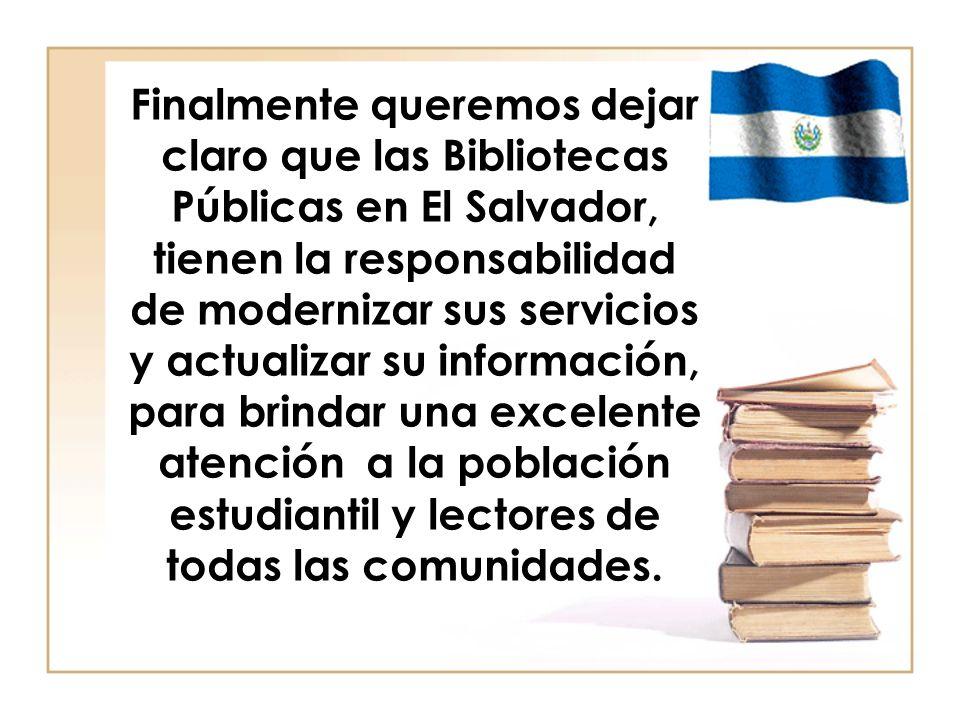 Finalmente queremos dejar claro que las Bibliotecas Públicas en El Salvador, tienen la responsabilidad de modernizar sus servicios y actualizar su información, para brindar una excelente atención a la población estudiantil y lectores de todas las comunidades.