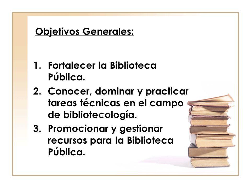 Objetivos Generales:Fortalecer la Biblioteca Pública. Conocer, dominar y practicar tareas técnicas en el campo de bibliotecología.