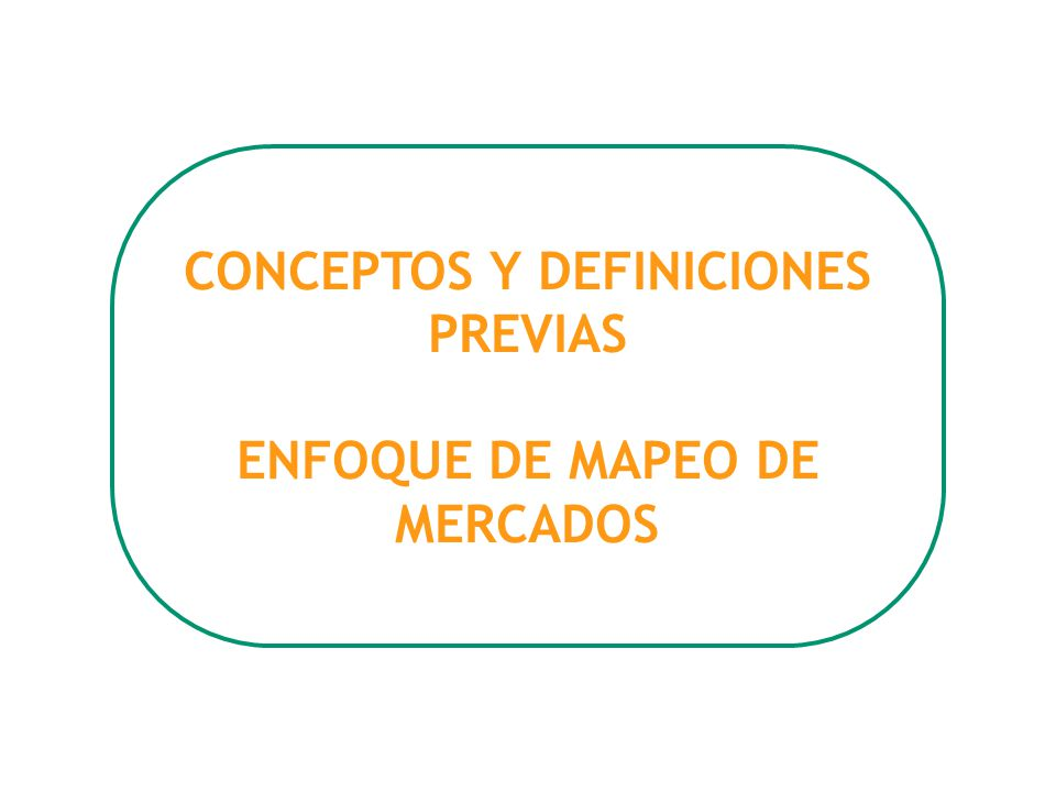CONCEPTOS Y DEFINICIONES PREVIAS ENFOQUE DE MAPEO DE MERCADOS