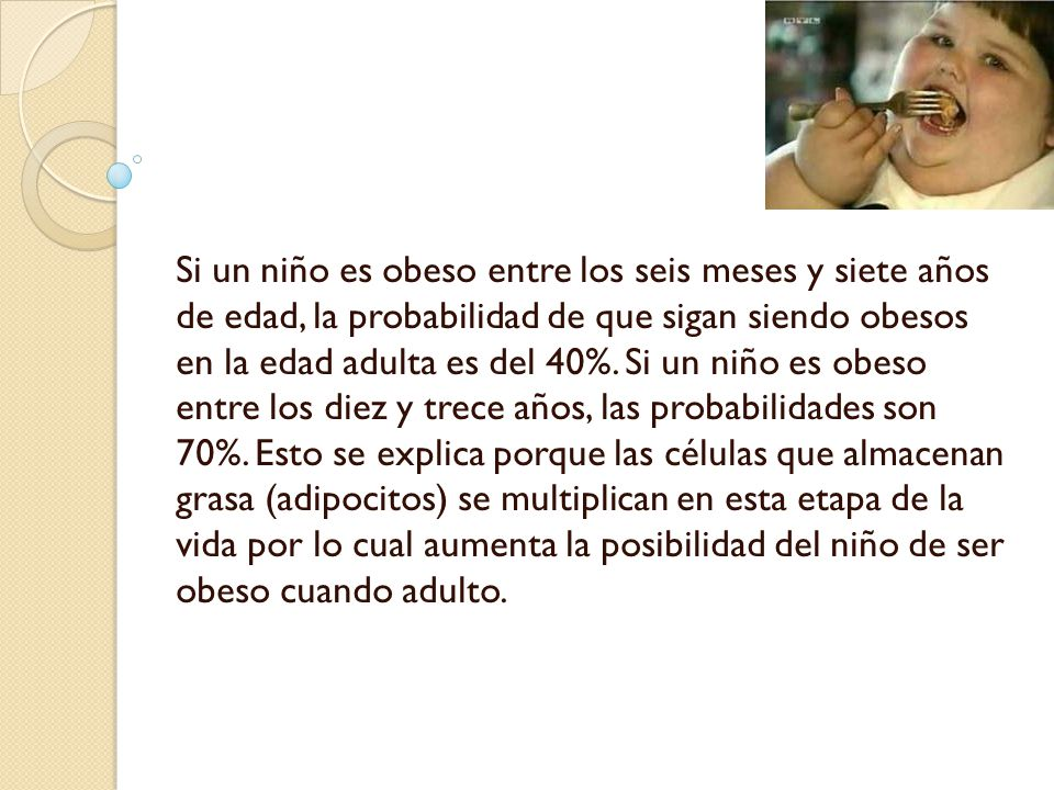 Si un niño es obeso entre los seis meses y siete años de edad, la probabilidad de que sigan siendo obesos en la edad adulta es del 40%.