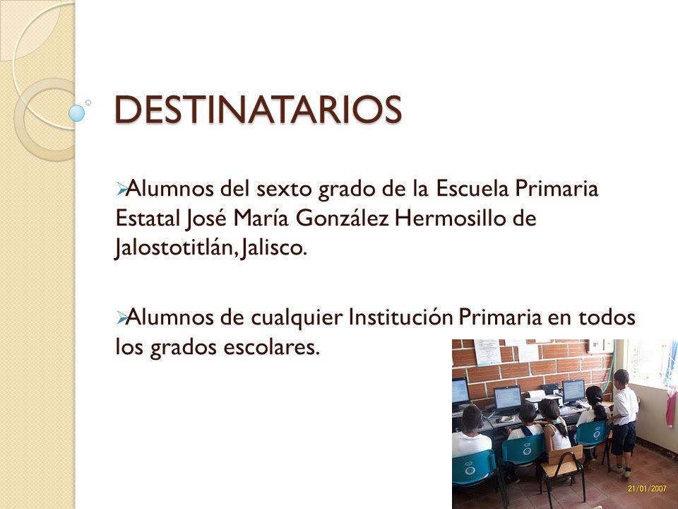 DESTINATARIOS Alumnos del sexto grado de la Escuela Primaria Estatal José María González Hermosillo de Jalostotitlán, Jalisco.