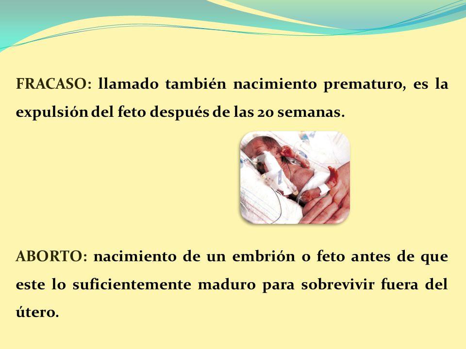FRACASO: llamado también nacimiento prematuro, es la expulsión del feto después de las 20 semanas.