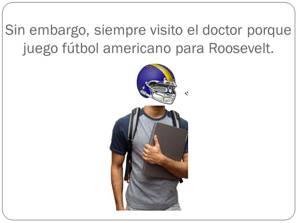 Sin embargo, siempre visito el doctor porque juego fútbol americano para Roosevelt.