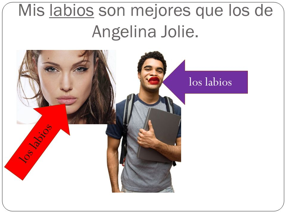Mis labios son mejores que los de Angelina Jolie.