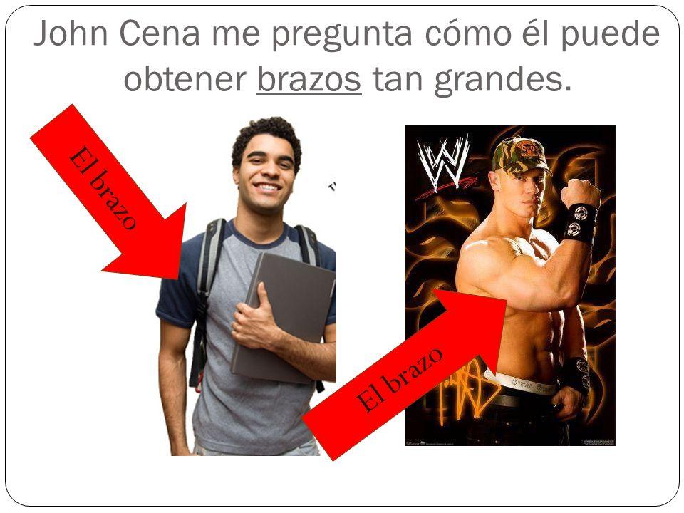 John Cena me pregunta cómo él puede obtener brazos tan grandes.