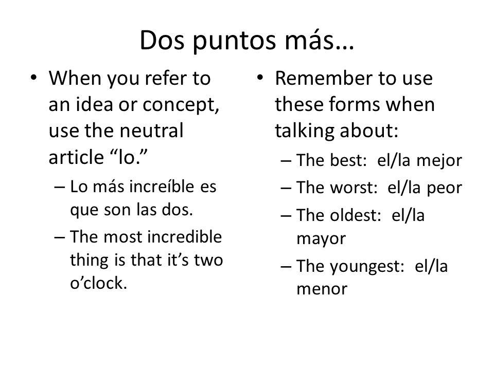 Dos puntos más…When you refer to an idea or concept, use the neutral article lo. Lo más increíble es que son las dos.