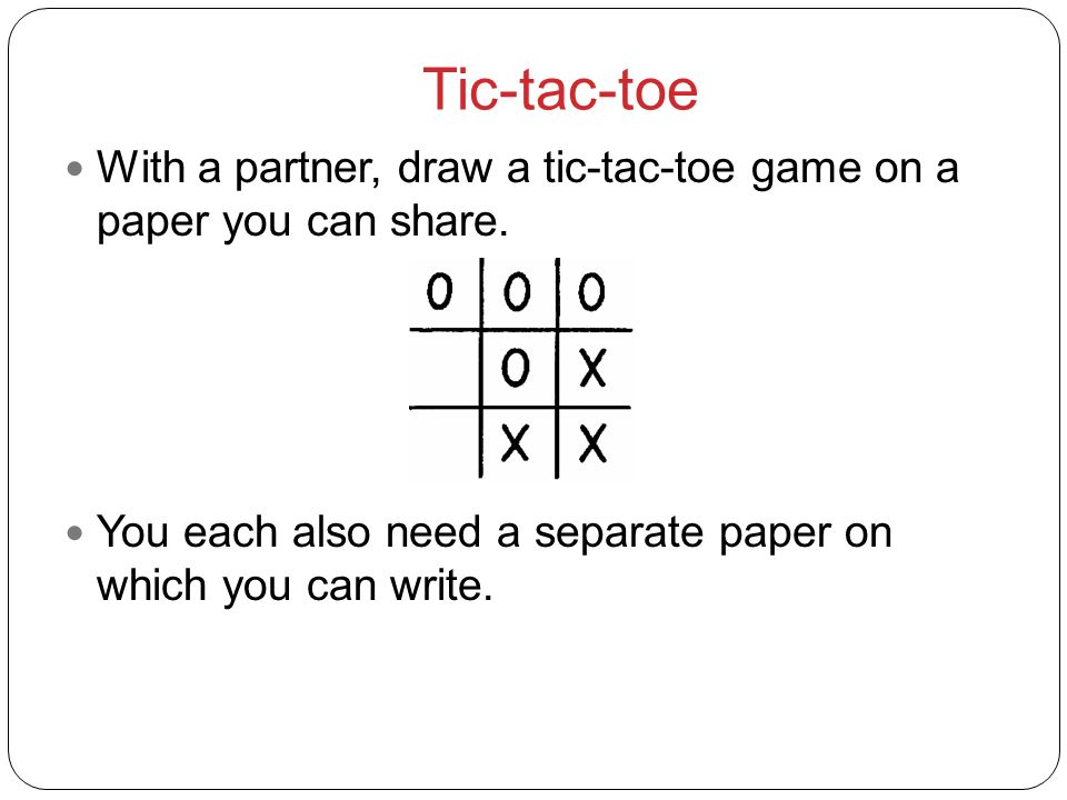 Tic-tac-toeWith a partner, draw a tic-tac-toe game on a paper you can share.