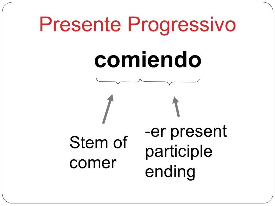 comiendo Presente Progressivo -er present participle Stem of ending