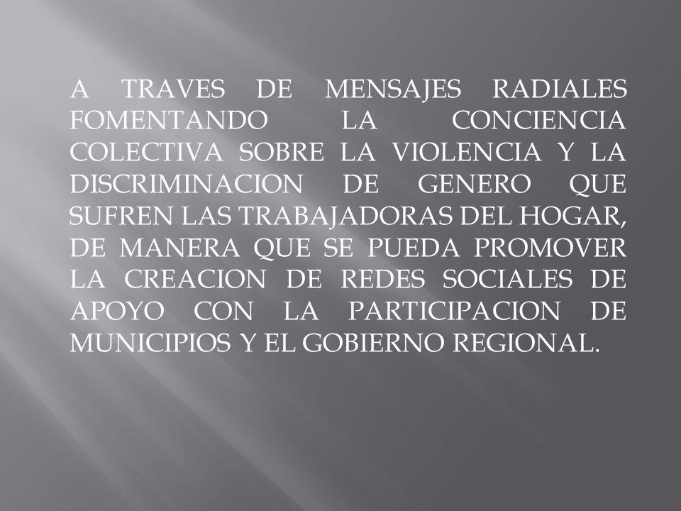 A TRAVES DE MENSAJES RADIALES FOMENTANDO LA CONCIENCIA COLECTIVA SOBRE LA VIOLENCIA Y LA DISCRIMINACION DE GENERO QUE SUFREN LAS TRABAJADORAS DEL HOGAR, DE MANERA QUE SE PUEDA PROMOVER LA CREACION DE REDES SOCIALES DE APOYO CON LA PARTICIPACION DE MUNICIPIOS Y EL GOBIERNO REGIONAL.
