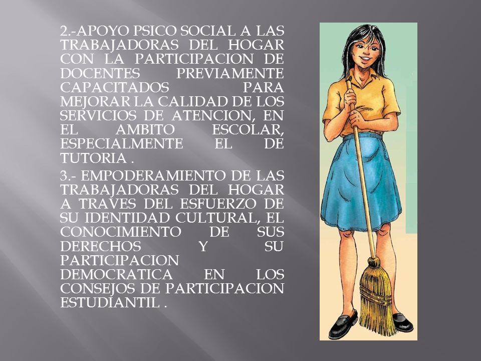2.-APOYO PSICO SOCIAL A LAS TRABAJADORAS DEL HOGAR CON LA PARTICIPACION DE DOCENTES PREVIAMENTE CAPACITADOS PARA MEJORAR LA CALIDAD DE LOS SERVICIOS DE ATENCION, EN EL AMBITO ESCOLAR, ESPECIALMENTE EL DE TUTORIA .