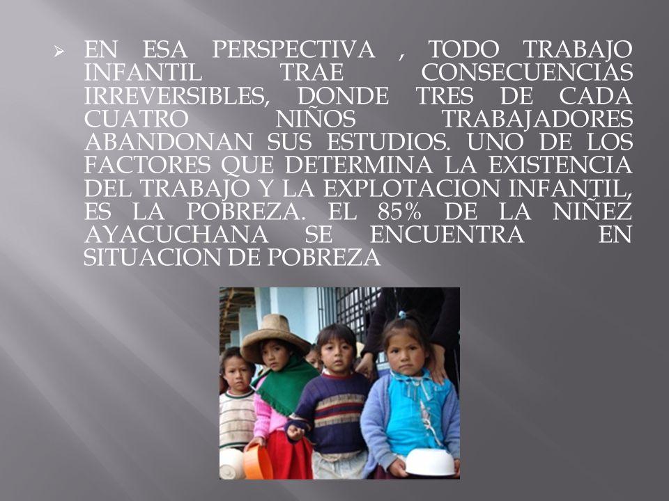 EN ESA PERSPECTIVA , TODO TRABAJO INFANTIL TRAE CONSECUENCIAS IRREVERSIBLES, DONDE TRES DE CADA CUATRO NIÑOS TRABAJADORES ABANDONAN SUS ESTUDIOS.