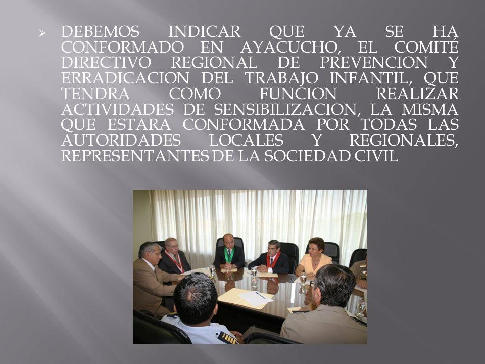 DEBEMOS INDICAR QUE YA SE HA CONFORMADO EN AYACUCHO, EL COMITÉ DIRECTIVO REGIONAL DE PREVENCION Y ERRADICACION DEL TRABAJO INFANTIL, QUE TENDRA COMO FUNCION REALIZAR ACTIVIDADES DE SENSIBILIZACION, LA MISMA QUE ESTARA CONFORMADA POR TODAS LAS AUTORIDADES LOCALES Y REGIONALES, REPRESENTANTES DE LA SOCIEDAD CIVIL