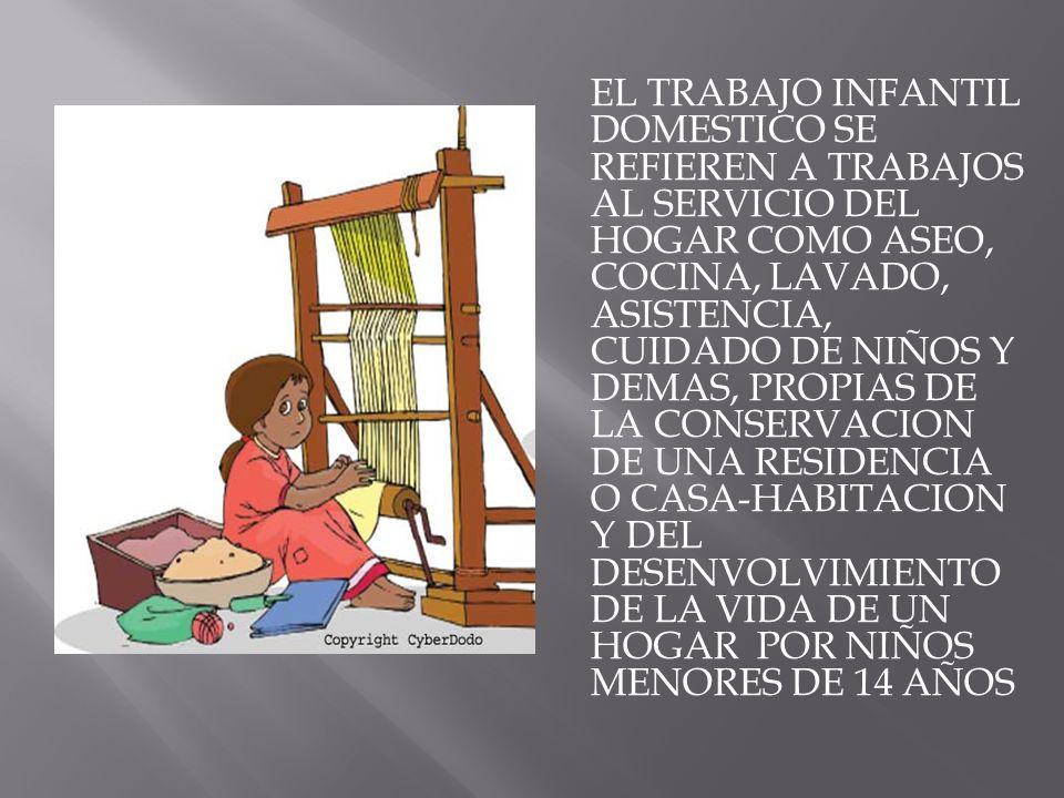 EL TRABAJO INFANTIL DOMESTICO SE REFIEREN A TRABAJOS AL SERVICIO DEL HOGAR COMO ASEO, COCINA, LAVADO, ASISTENCIA, CUIDADO DE NIÑOS Y DEMAS, PROPIAS DE LA CONSERVACION DE UNA RESIDENCIA O CASA-HABITACION Y DEL DESENVOLVIMIENTO DE LA VIDA DE UN HOGAR POR NIÑOS MENORES DE 14 AÑOS
