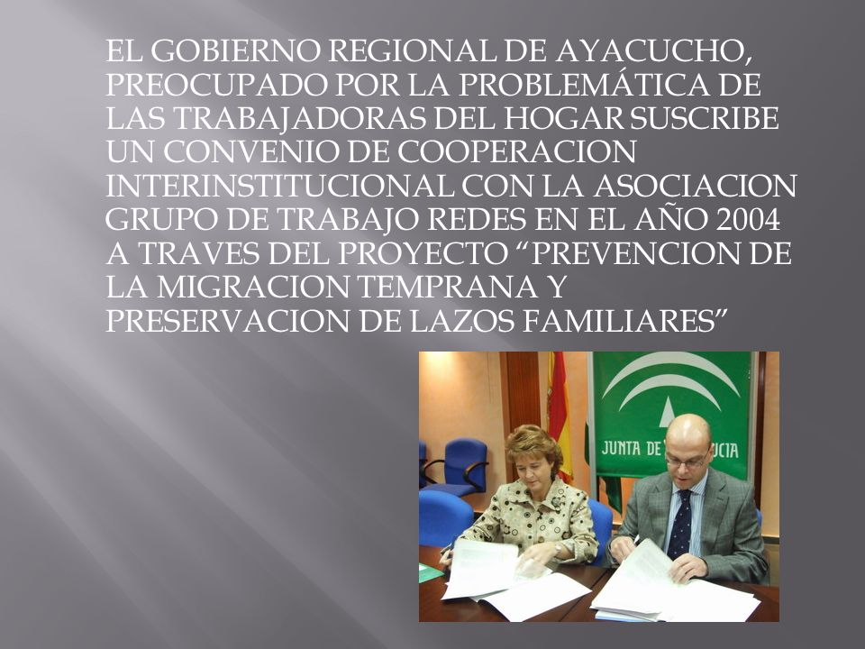 EL GOBIERNO REGIONAL DE AYACUCHO, PREOCUPADO POR LA PROBLEMÁTICA DE LAS TRABAJADORAS DEL HOGAR SUSCRIBE UN CONVENIO DE COOPERACION INTERINSTITUCIONAL CON LA ASOCIACION GRUPO DE TRABAJO REDES EN EL AÑO 2004 A TRAVES DEL PROYECTO PREVENCION DE LA MIGRACION TEMPRANA Y PRESERVACION DE LAZOS FAMILIARES