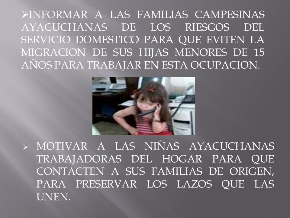 INFORMAR A LAS FAMILIAS CAMPESINAS AYACUCHANAS DE LOS RIESGOS DEL SERVICIO DOMESTICO PARA QUE EVITEN LA MIGRACION DE SUS HIJAS MENORES DE 15 AÑOS PARA TRABAJAR EN ESTA OCUPACION.