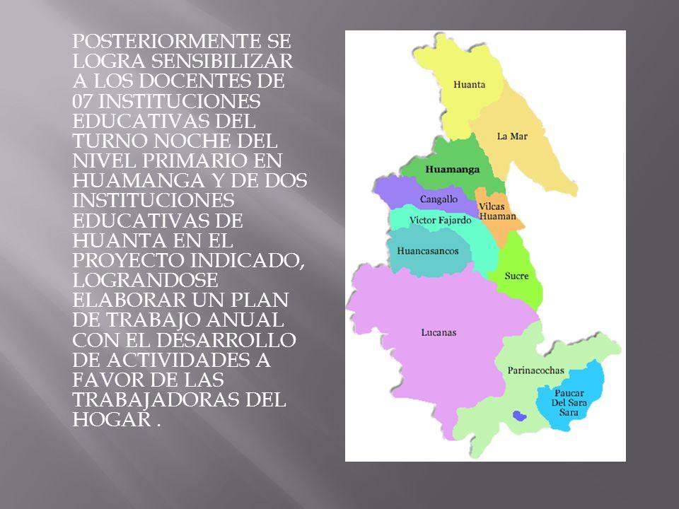 POSTERIORMENTE SE LOGRA SENSIBILIZAR A LOS DOCENTES DE 07 INSTITUCIONES EDUCATIVAS DEL TURNO NOCHE DEL NIVEL PRIMARIO EN HUAMANGA Y DE DOS INSTITUCIONES EDUCATIVAS DE HUANTA EN EL PROYECTO INDICADO, LOGRANDOSE ELABORAR UN PLAN DE TRABAJO ANUAL CON EL DESARROLLO DE ACTIVIDADES A FAVOR DE LAS TRABAJADORAS DEL HOGAR .