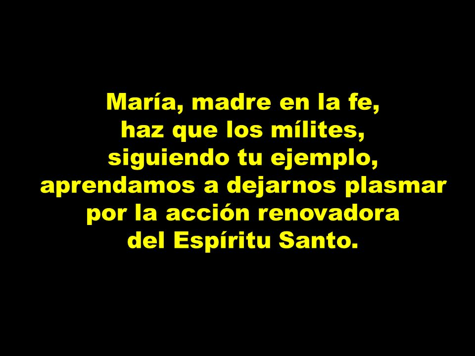 María, madre en la fe, haz que los mílites, siguiendo tu ejemplo, aprendamos a dejarnos plasmar por la acción renovadora.