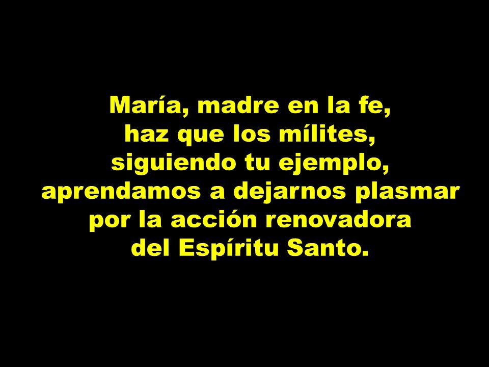 María, madre en la fe,haz que los mílites, siguiendo tu ejemplo, aprendamos a dejarnos plasmar por la acción renovadora.