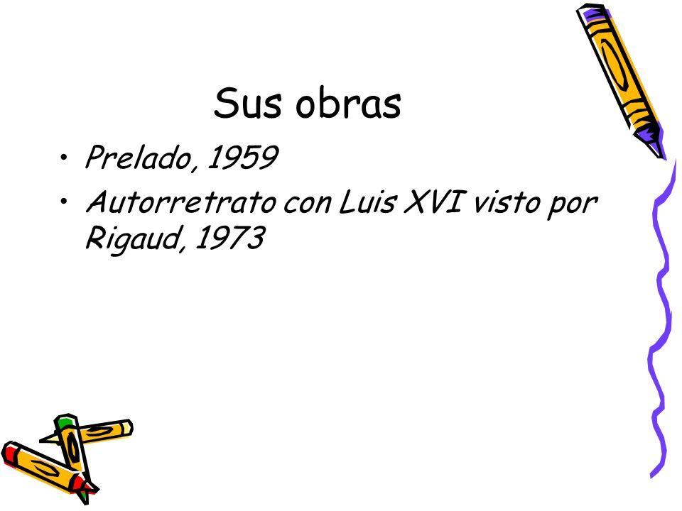 Sus obras Prelado, 1959 Autorretrato con Luis XVI visto por Rigaud, 1973
