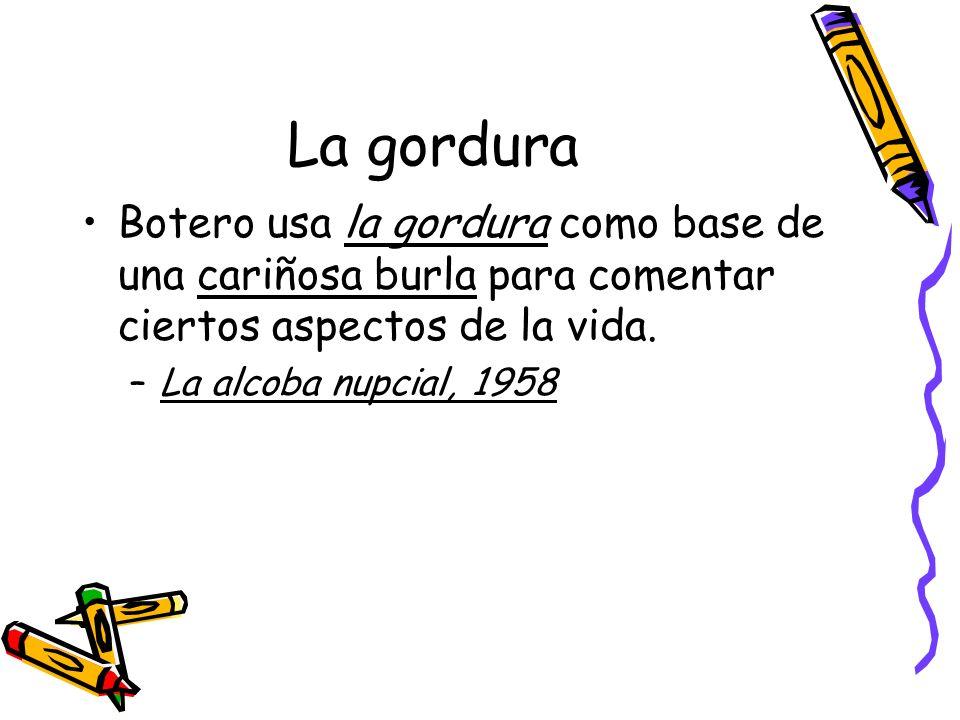 La gordura Botero usa la gordura como base de una cariñosa burla para comentar ciertos aspectos de la vida.