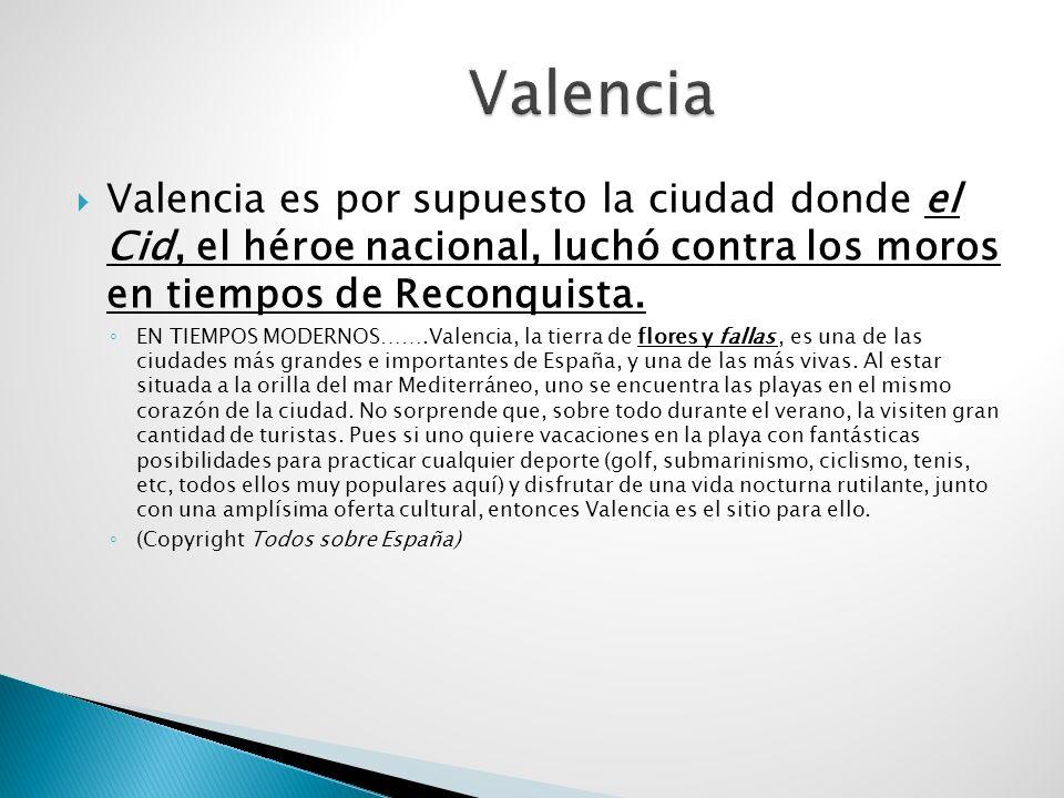 ValenciaValencia es por supuesto la ciudad donde el Cid, el héroe nacional, luchó contra los moros en tiempos de Reconquista.