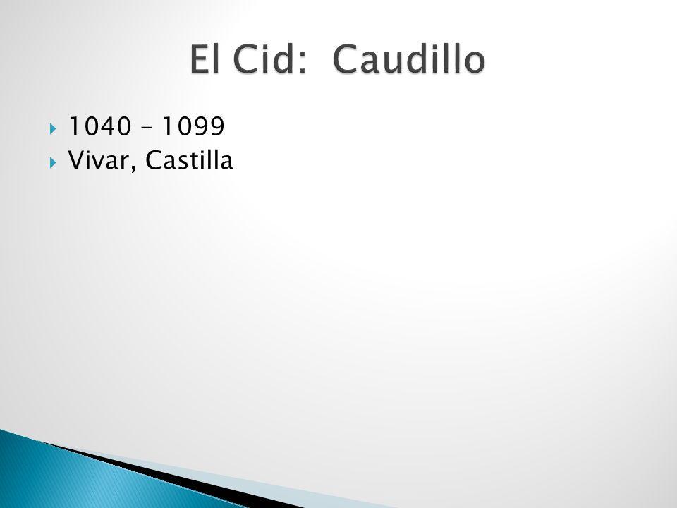 El Cid: Caudillo 1040 – 1099 Vivar, Castilla