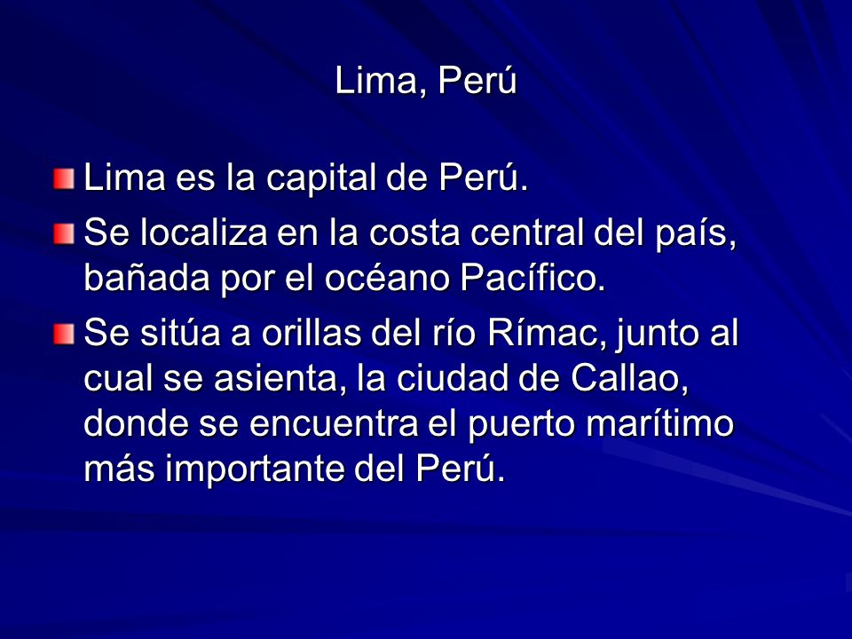 Lima, Perú Lima es la capital de Perú. Se localiza en la costa central del país, bañada por el océano Pacífico.