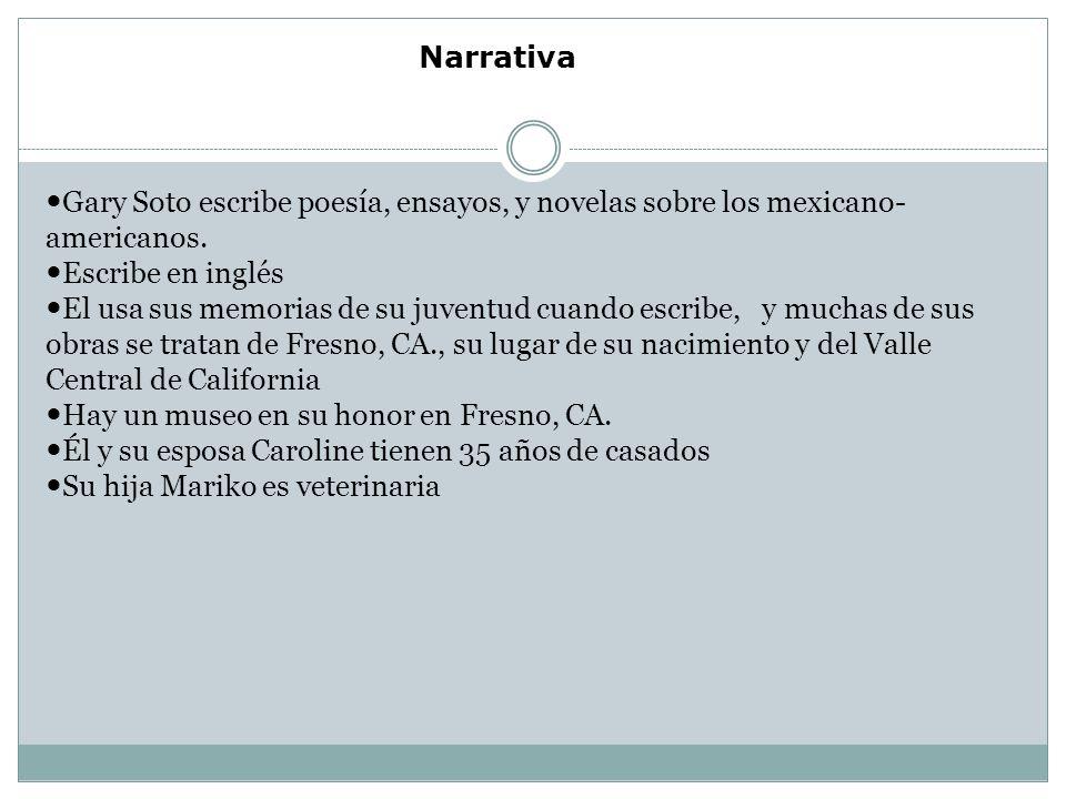Narrativa Gary Soto escribe poesía, ensayos, y novelas sobre los mexicano-americanos. Escribe en inglés.