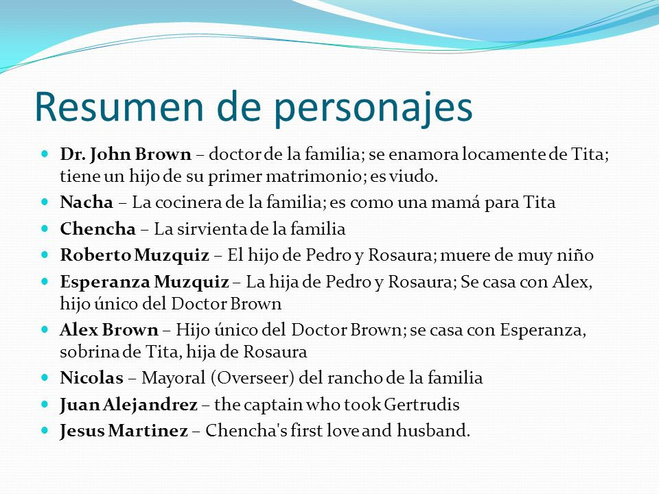 Resumen de personajes Dr. John Brown – doctor de la familia; se enamora locamente de Tita; tiene un hijo de su primer matrimonio; es viudo.