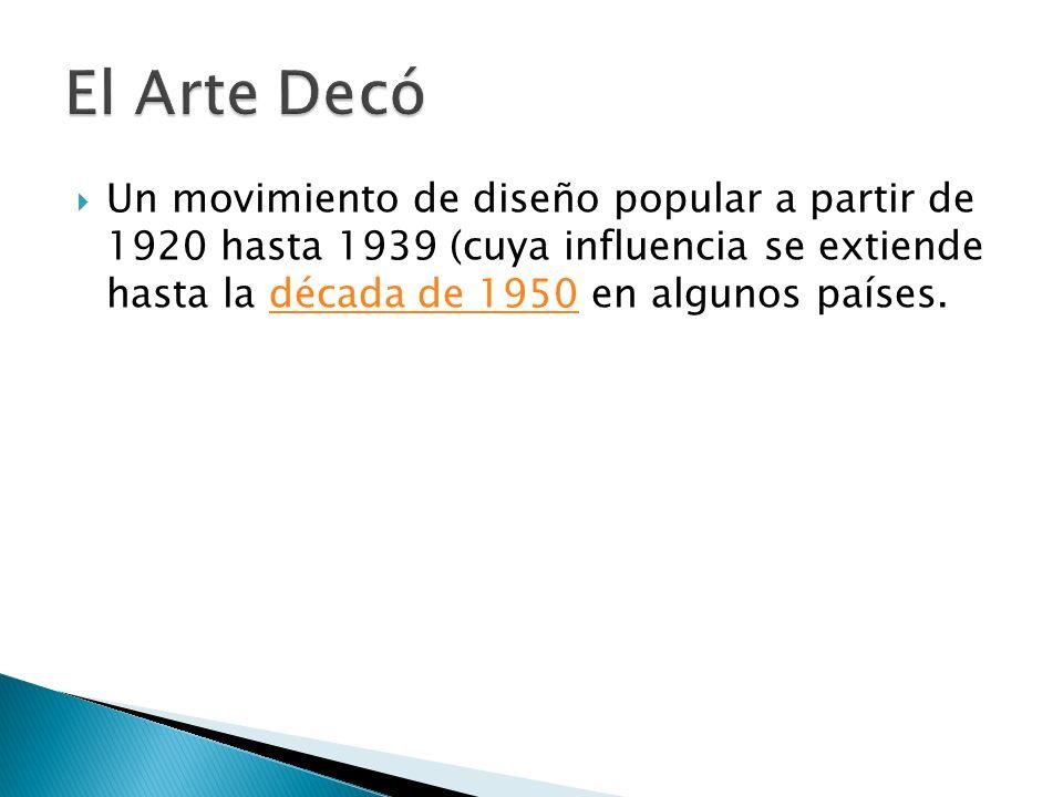 El Arte Decó Un movimiento de diseño popular a partir de 1920 hasta 1939 (cuya influencia se extiende hasta la década de 1950 en algunos países.
