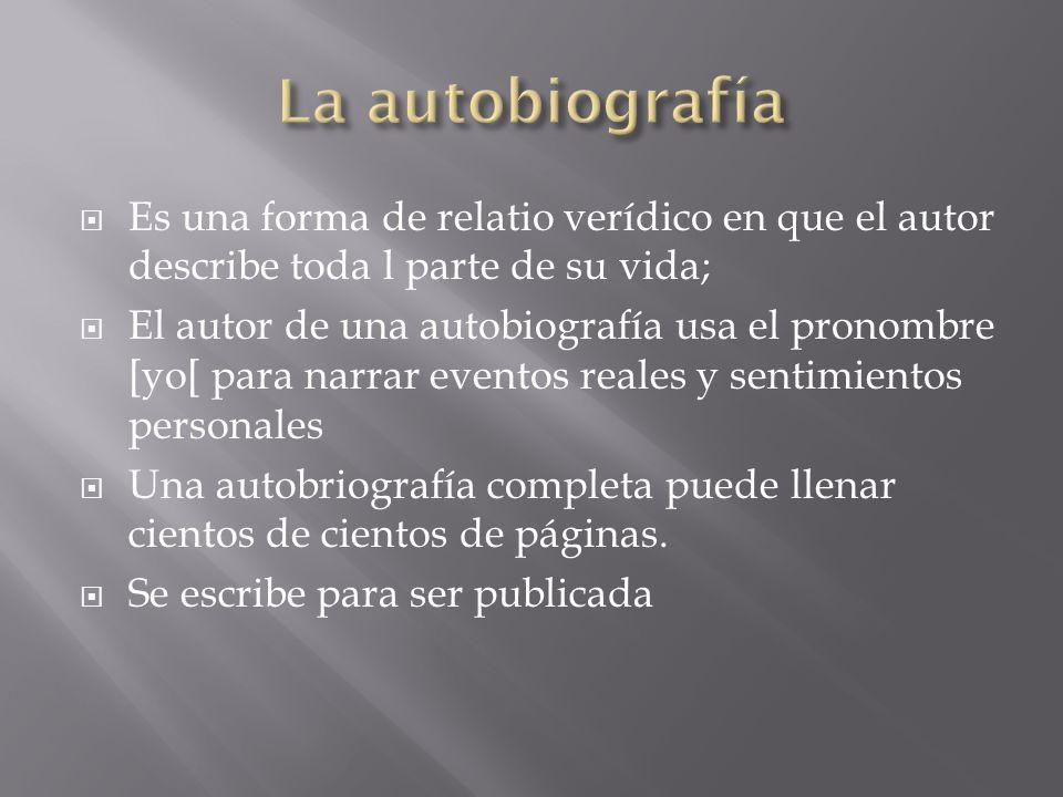 La autobiografía Es una forma de relatio verídico en que el autor describe toda l parte de su vida;