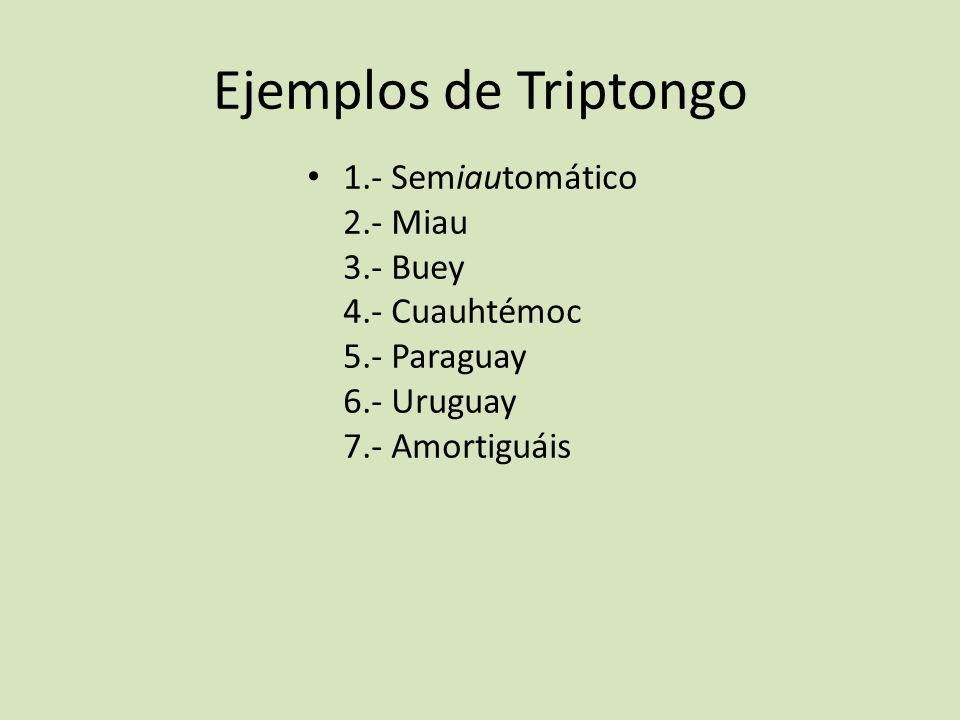 Ejemplos de Triptongo 1.- Semiautomático 2.- Miau 3.- Buey 4.- Cuauhtémoc 5.- Paraguay 6.- Uruguay 7.- Amortiguáis.