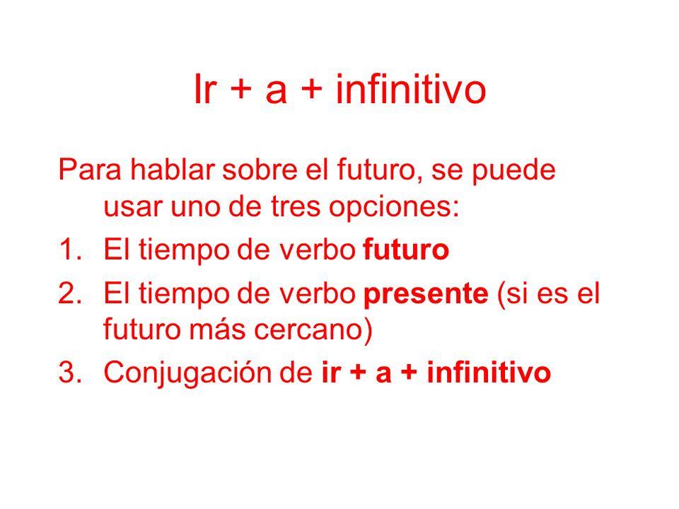 Ir + a + infinitivo Para hablar sobre el futuro, se puede usar uno de tres opciones: El tiempo de verbo futuro.