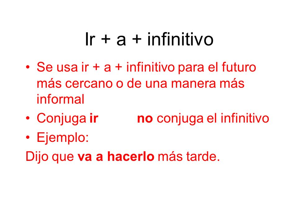 Ir + a + infinitivo Se usa ir + a + infinitivo para el futuro más cercano o de una manera más informal.