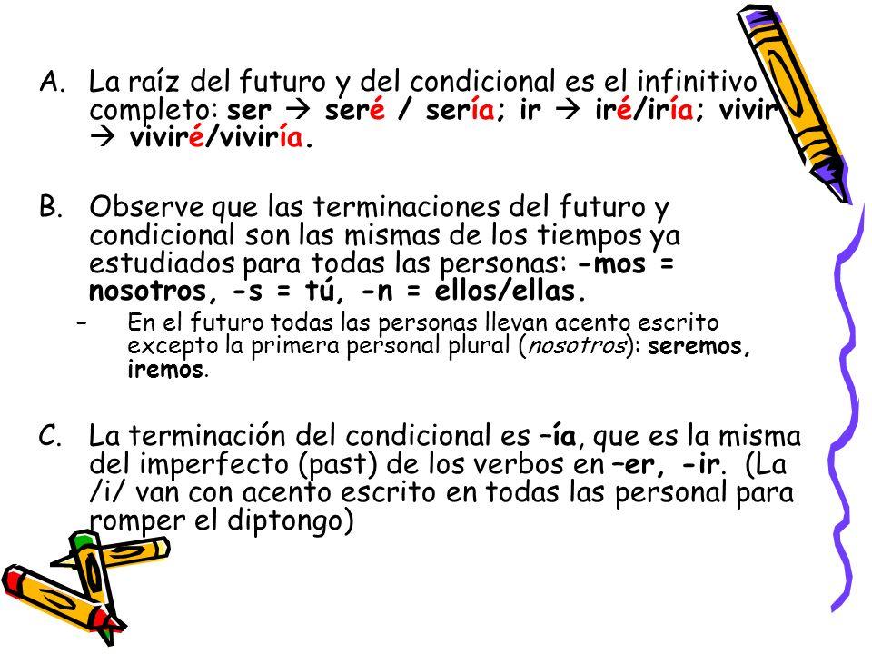 La raíz del futuro y del condicional es el infinitivo completo: ser  seré / sería; ir  iré/iría; vivir  viviré/viviría.