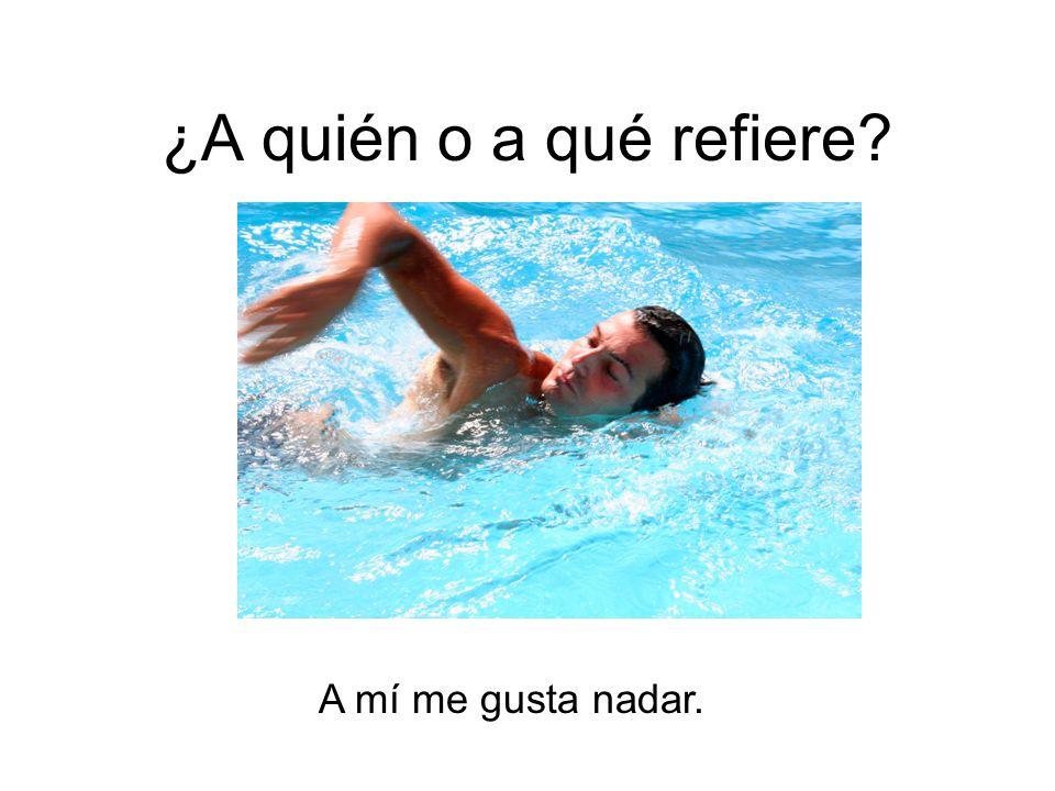 ¿A quién o a qué refiere A mí me gusta nadar.
