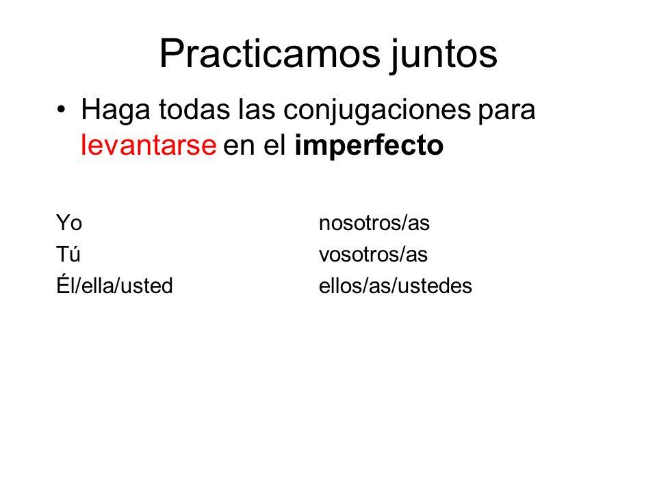 Practicamos juntos Haga todas las conjugaciones para levantarse en el imperfecto. Yo nosotros/as.