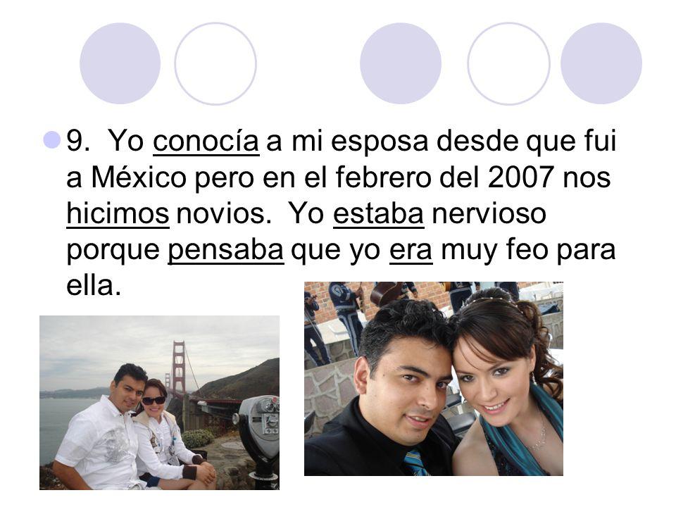 9. Yo conocía a mi esposa desde que fui a México pero en el febrero del 2007 nos hicimos novios.