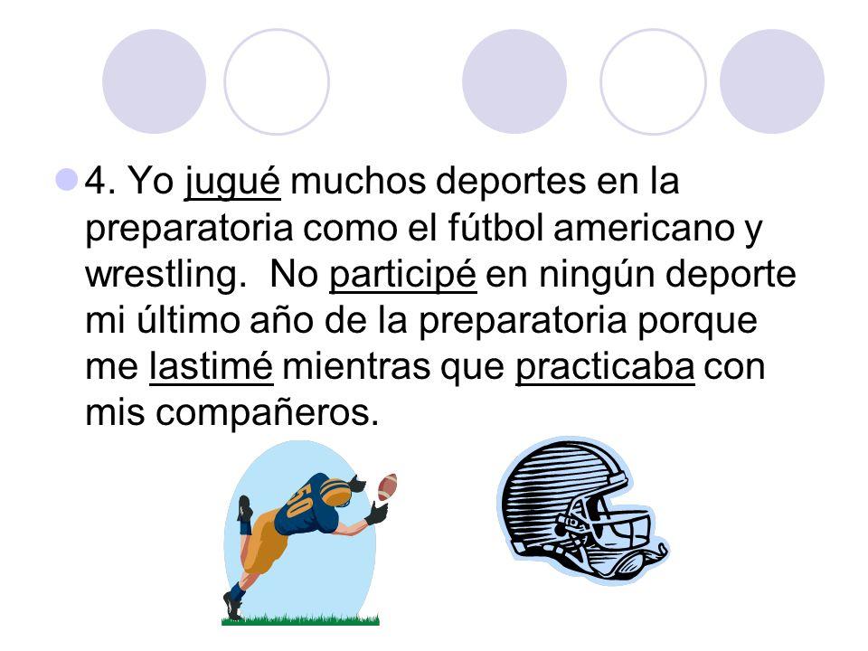 4. Yo jugué muchos deportes en la preparatoria como el fútbol americano y wrestling.