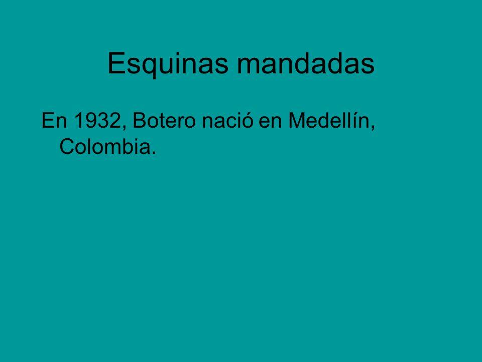 Esquinas mandadas En 1932, Botero nació en Medellín, Colombia.