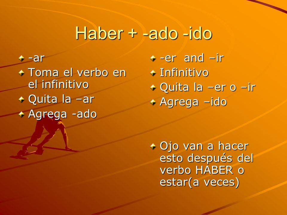 Haber + -ado -ido -ar Toma el verbo en el infinitivo Quita la –ar