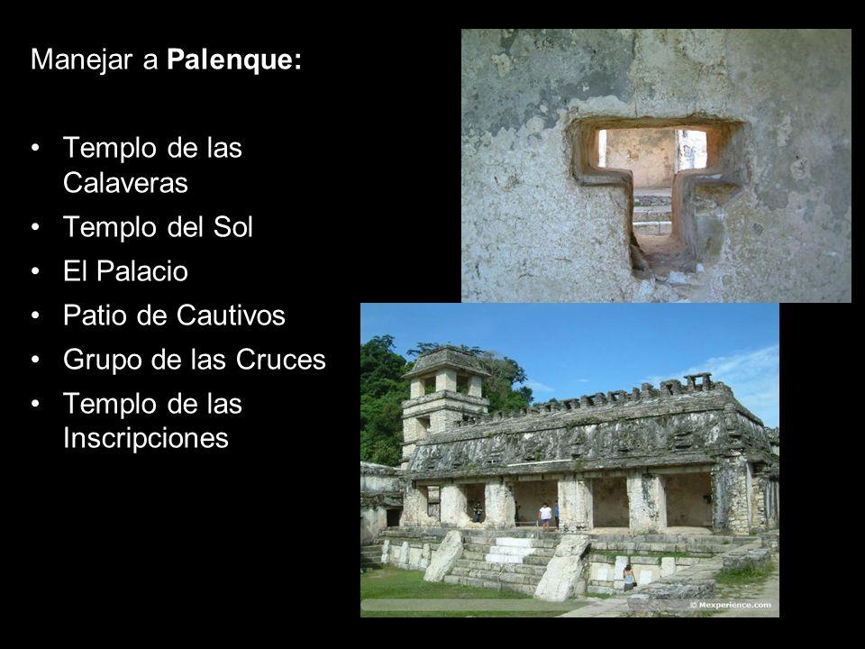 Manejar a Palenque:Templo de las Calaveras. Templo del Sol. El Palacio. Patio de Cautivos. Grupo de las Cruces.