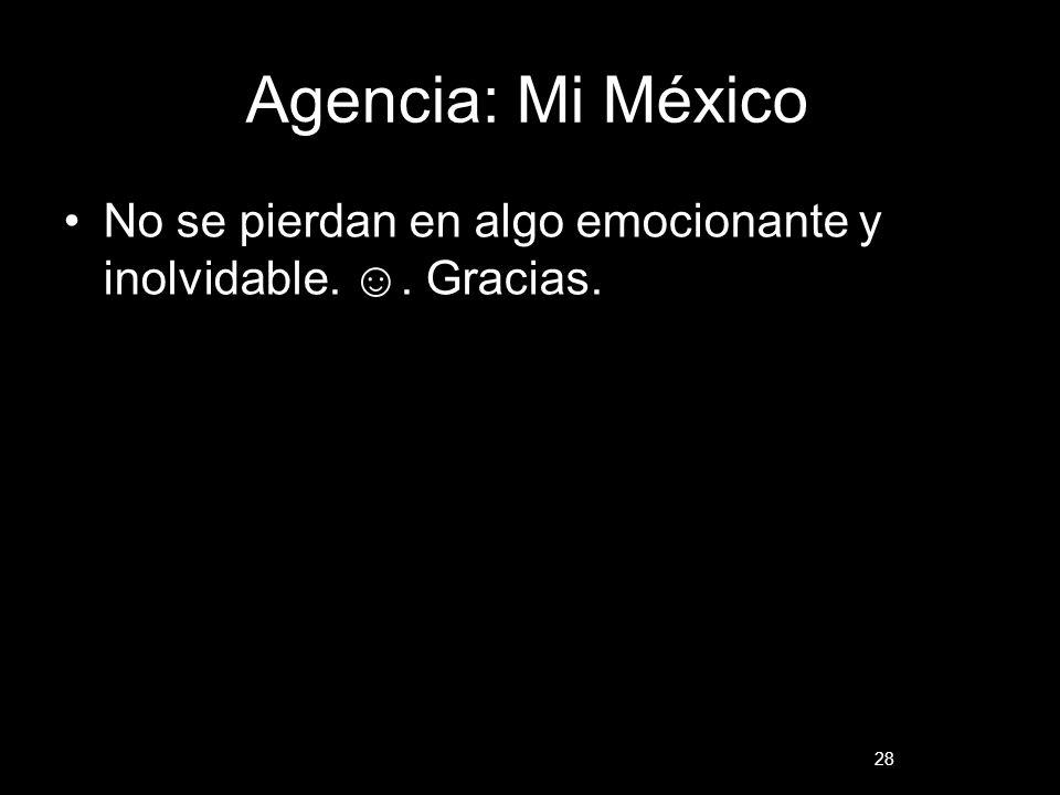 Agencia: Mi México No se pierdan en algo emocionante y inolvidable. ☺. Gracias.