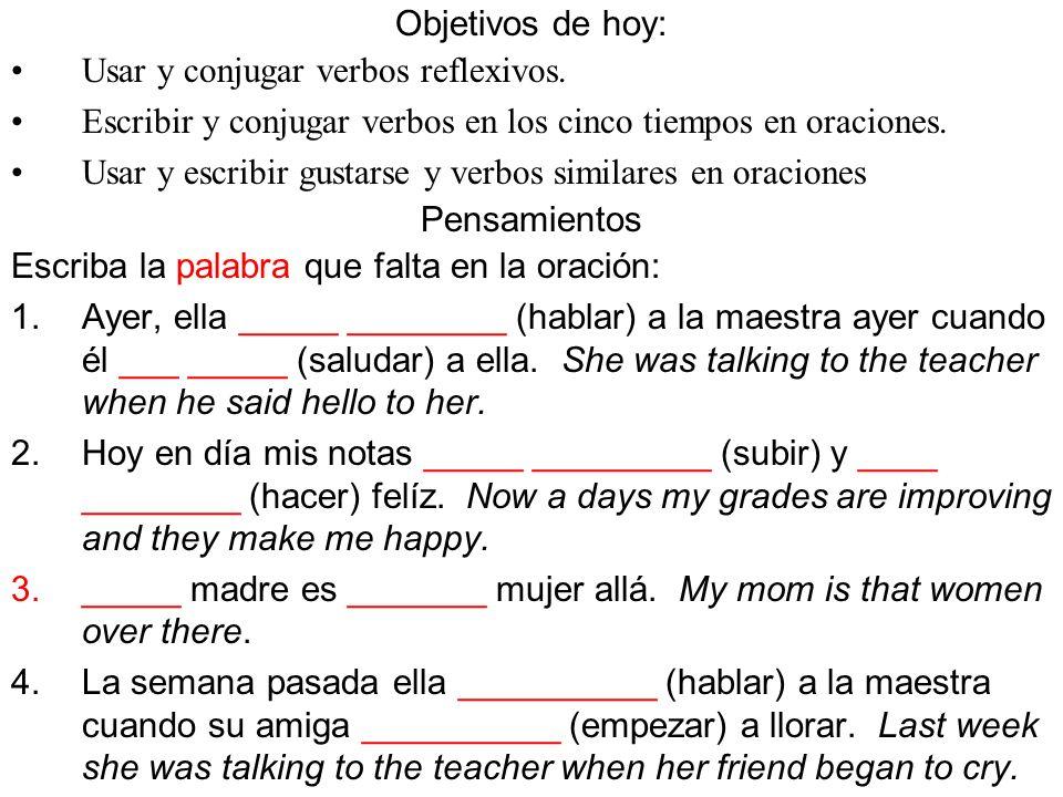 Objetivos de hoy: Usar y conjugar verbos reflexivos. Escribir y conjugar verbos en los cinco tiempos en oraciones.