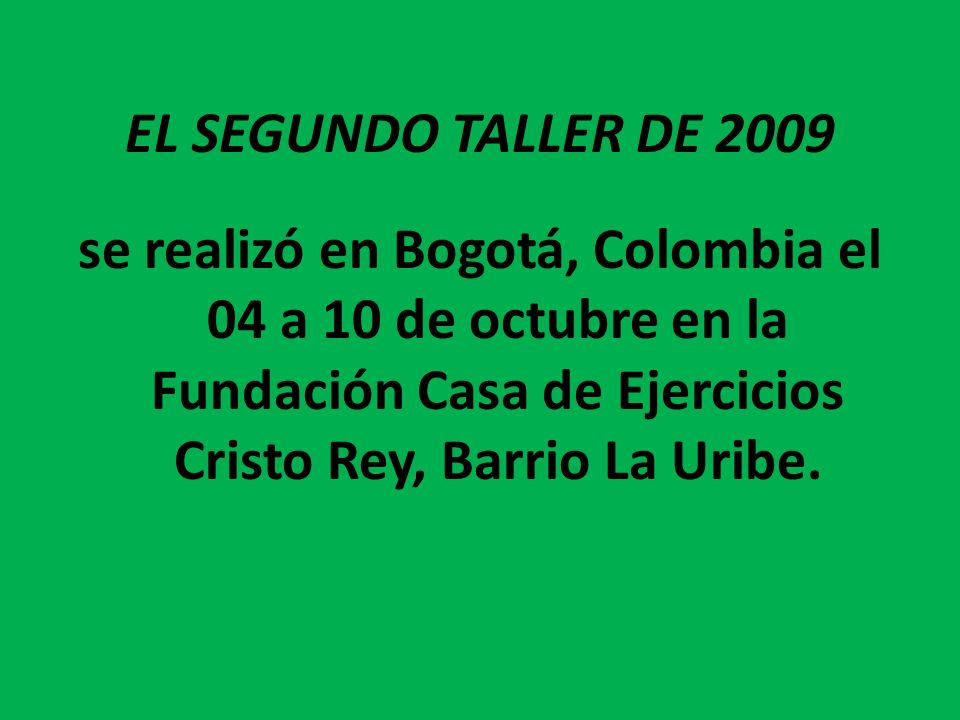 EL SEGUNDO TALLER DE 2009se realizó en Bogotá, Colombia el 04 a 10 de octubre en la Fundación Casa de Ejercicios Cristo Rey, Barrio La Uribe.