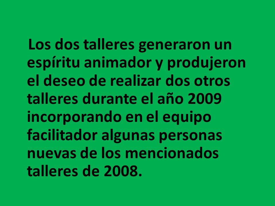 Los dos talleres generaron un espíritu animador y produjeron el deseo de realizar dos otros talleres durante el año 2009 incorporando en el equipo facilitador algunas personas nuevas de los mencionados talleres de 2008.