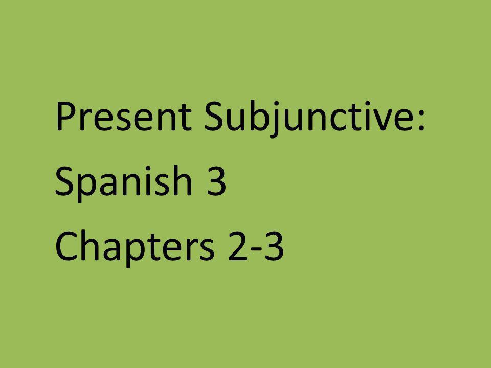 Present Subjunctive: Spanish 3 Chapters 2-3