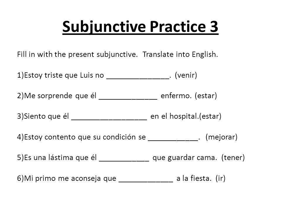 Subjunctive Practice 3 Fill in with the present subjunctive. Translate into English. 1)Estoy triste que Luis no _______________. (venir)