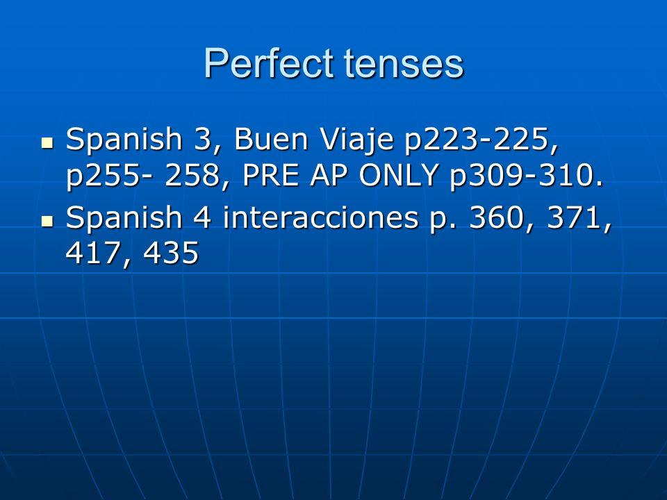 Perfect tenses Spanish 3, Buen Viaje p223-225, p255- 258, PRE AP ONLY p309-310.